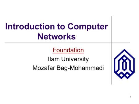 1 Introduction to Computer Networks Foundation Ilam University Mozafar Bag-Mohammadi.