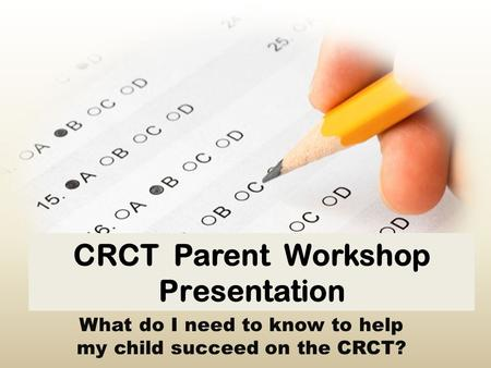 CRCT Parent Workshop Presentation What do I need to know to help my child succeed on the CRCT?