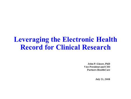 Leveraging the Electronic Health Record for Clinical Research John P. Glaser, PhD Vice President and CIO Partners HealthCare July 21, 2008.