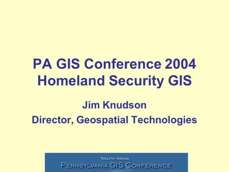 PA GIS Conference 2004 Homeland Security GIS Jim Knudson Director, Geospatial Technologies.
