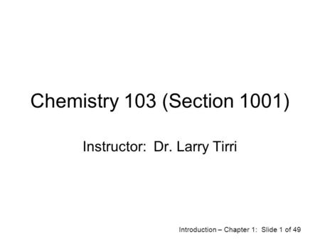 Introduction – Chapter 1: Slide 1 of 49 Chemistry 103 (Section 1001) Instructor: Dr. Larry Tirri.