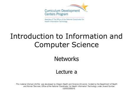Introduction to Information and Computer Science Networks Lecture a This material (Comp4_Unit7a) was developed by Oregon Health and Science University,