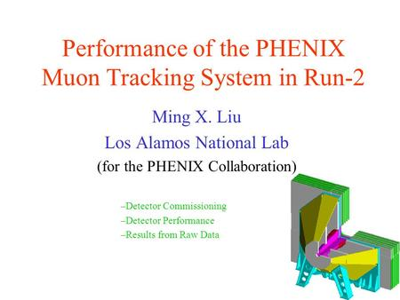 Performance of the PHENIX Muon Tracking System in Run-2 Ming X. Liu Los Alamos National Lab (for the PHENIX Collaboration) –Detector Commissioning –Detector.