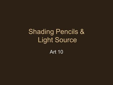 Shading Pencils & Light Source Art 10. Shading Pencils Usually range from 4H to 9B HB pencils are for general everyday use.