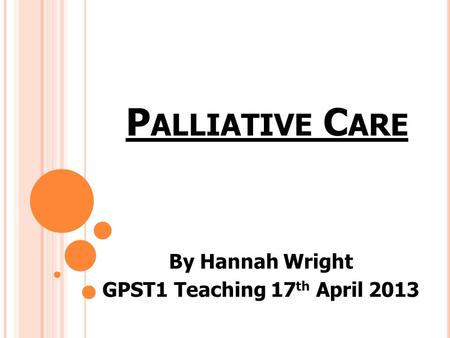 P ALLIATIVE C ARE By Hannah Wright GPST1 Teaching 17 th April 2013.
