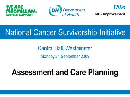 National Cancer Survivorship Initiative Central Hall, Westminster Monday 21 September 2009 Assessment and Care Planning.