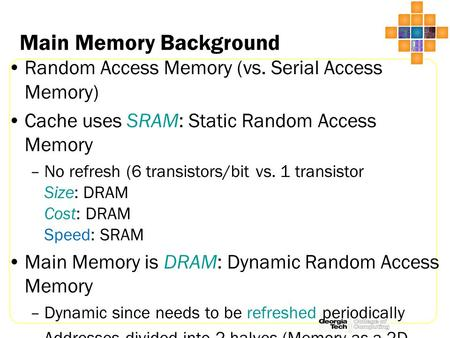 Main Memory Background Random Access Memory (vs. Serial Access Memory) Cache uses SRAM: Static Random Access Memory –No refresh (6 transistors/bit vs.