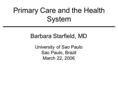 Primary Care and the Health System Barbara Starfield, MD University of Sao Paulo Sao Paulo, Brazil March 22, 2006.