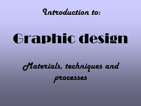 Graphic design Materials, techniques and processes Introduction to: