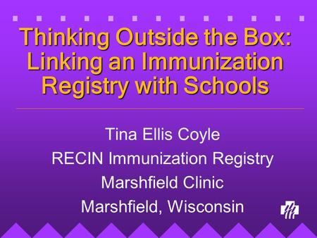 Thinking Outside the Box: Linking an Immunization Registry with Schools Tina Ellis Coyle RECIN Immunization Registry Marshfield Clinic Marshfield, Wisconsin.