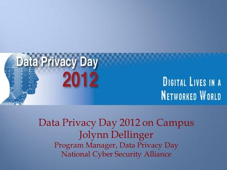Data Privacy Day 2012 on Campus Jolynn Dellinger Program Manager, Data Privacy Day National Cyber Security Alliance.