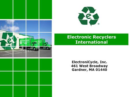 Electronic Recyclers International ElectroniCycle, Inc. 461 West Broadway Gardner, MA 01440.