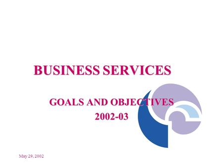 May 29, 2002 BUSINESS SERVICES GOALS AND OBJECTIVES 2002-03.