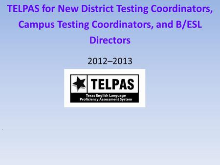 TELPAS for New District Testing Coordinators, Campus Testing Coordinators, and B/ESL Directors 2012–2013.