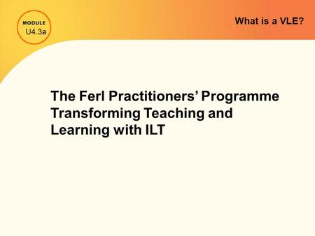 What is a VLE? The Ferl Practitioners' Programme Transforming Teaching and Learning with ILT U4.3a.