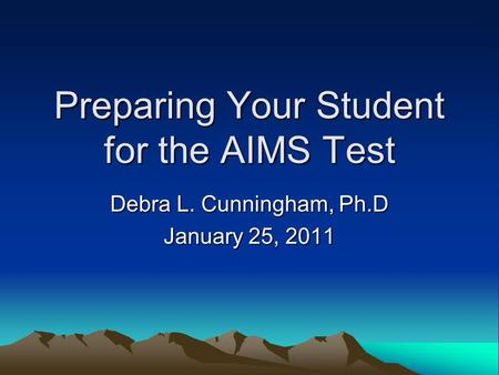Preparing Your Student for the AIMS Test Debra L. Cunningham, Ph.D January 25, 2011.