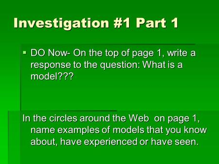 Investigation #1 Part 1  DO Now- On the top of page 1, write a response to the question: What is a model??? In the circles around the Web on page 1, name.