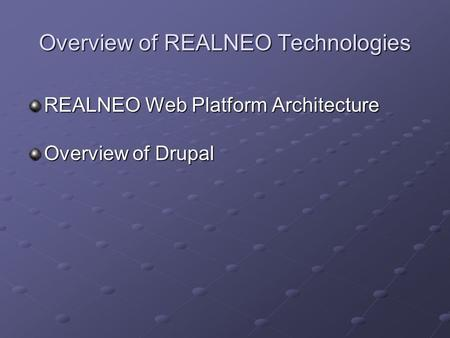 Overview of REALNEO Technologies REALNEO Web Platform Architecture Overview of Drupal.