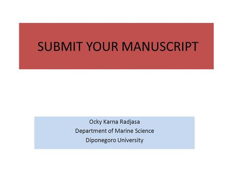 SUBMIT YOUR MANUSCRIPT Ocky Karna Radjasa Department of Marine Science Diponegoro University.