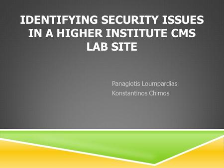 IDENTIFYING SECURITY ISSUES IN A HIGHER INSTITUTE CMS LAB SITE Panagiotis Loumpardias Konstantinos Chimos.