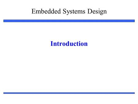 Embedded Systems Design 1 Introduction. Embedded System Design: Introduction 2 Outline Embedded systems overview –What are they? Design challenge – optimizing.
