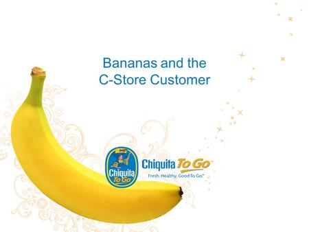 Bananas and the C-Store Customer. 2 The Study Chiquita, in April 2009, commissioned an online study of 300 consumers to understand consumers' attitudes.