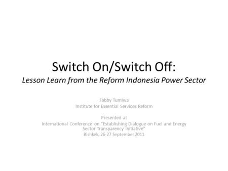 Switch On/Switch Off: Lesson Learn from the Reform Indonesia Power Sector Fabby Tumiwa Institute for Essential Services Reform Presented at International.