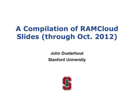 A Compilation of RAMCloud Slides (through Oct. 2012) John Ousterhout Stanford University.