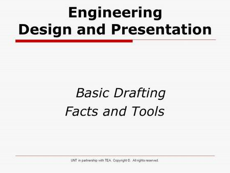 Engineering Design and Presentation Basic Drafting Facts and Tools UNT in partnership with TEA. Copyright ©. All rights reserved.