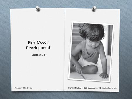 Fine Motor Development Chapter 12 McGraw-Hill/Irwin © 2012 McGraw-Hill Companies. All Rights Reserved.