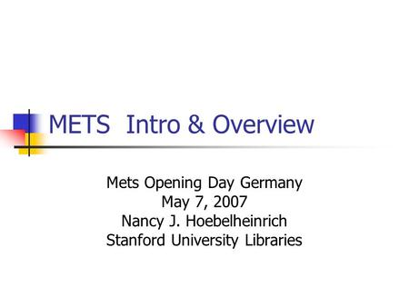 METS Intro & Overview Mets Opening Day Germany May 7, 2007 Nancy J. Hoebelheinrich Stanford University Libraries.