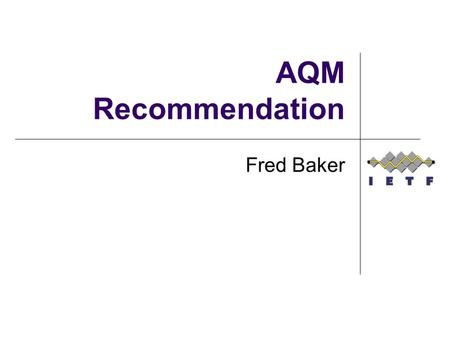 AQM Recommendation Fred Baker. History At IETF 86, TSVAREA decided to update the recommendation of RFC 2309 to not recommend the use of RED Argument: