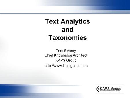 Text Analytics and Taxonomies Tom Reamy Chief Knowledge Architect KAPS Group