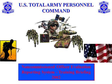 U.S. TOTAL ARMY PERSONNEL COMMAND Noncommissioned Officer Evaluation Reporting System - Training Briefing 2002 Noncommissioned Officer Evaluation Reporting.