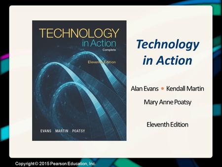 Technology in Action Alan Evans Kendall Martin Mary Anne Poatsy Eleventh Edition Copyright © 2015 Pearson Education, Inc.