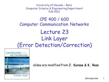 Introduction 1 Lecture 23 Link Layer (Error Detection/Correction) slides are modified from J. Kurose & K. Ross University of Nevada – Reno Computer Science.