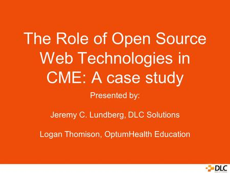 The Role of Open Source Web Technologies in CME: A case study Presented by: Jeremy C. Lundberg, DLC Solutions Logan Thomison, OptumHealth Education.