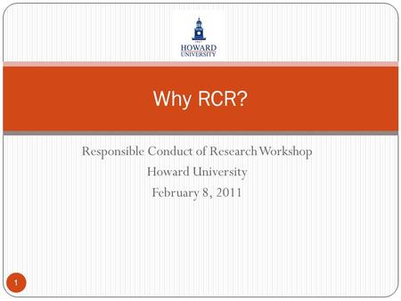 Responsible Conduct of Research Workshop Howard University February 8, 2011 1 Why RCR?