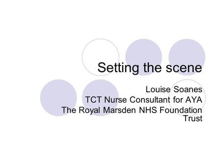 Setting the scene Louise Soanes TCT Nurse Consultant for AYA The Royal Marsden NHS Foundation Trust.