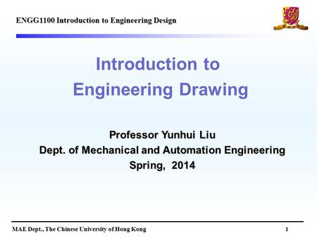 MAE Dept., The Chinese University of Hong Kong 1 Introduction to Engineering Drawing ENGG1100 Introduction to Engineering Design Professor Yunhui Liu Dept.