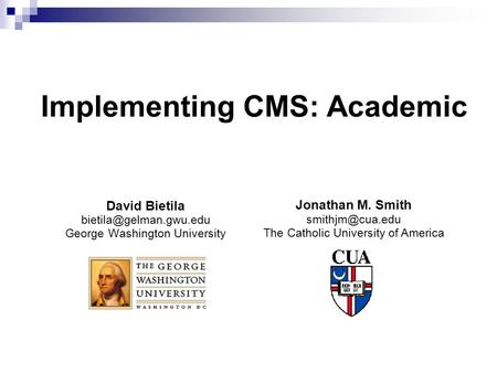Implementing CMS: Academic David Bietila George Washington University Jonathan M. Smith The Catholic University.