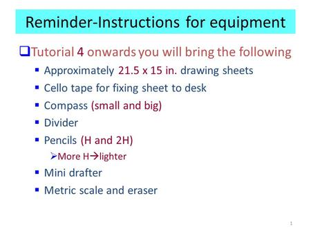 1 Reminder-Instructions for equipment  Tutorial 4 onwards you will bring the following  Approximately 21.5 x 15 in. drawing sheets  Cello tape for fixing.