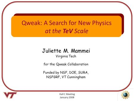 Hall C Meeting January 2008 Juliette M. Mammei Virginia Tech for the Qweak Collaboration Funded by NSF, DOE, SURA, NSFGRF, VT Cunningham Qweak: A Search.