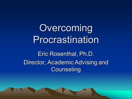 Overcoming Procrastination Eric Rosenthal, Ph.D. Director, Academic Advising and Counseling.