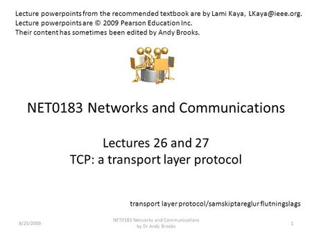 NET0183 Networks and Communications Lectures 26 and 27 TCP: a transport layer protocol 8/25/20091 NET0183 Networks and Communications by Dr Andy Brooks.