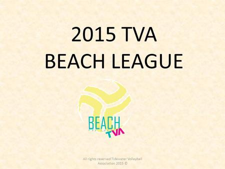 2015 TVA BEACH LEAGUE All rights reserved Tidewater Volleyball Association 2015 ©
