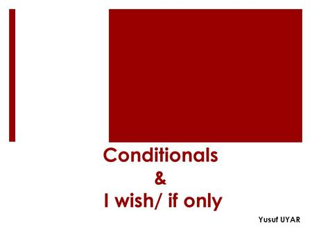 Conditionals & I wish/ if only Yusuf UYAR. Zero Conditional if + present simple Present simple If it rains, you get wet. If you select reverse gear, the.