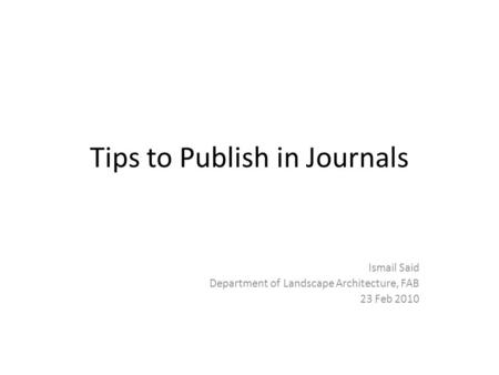 Tips to Publish in Journals Ismail Said Department of Landscape Architecture, FAB 23 Feb 2010.