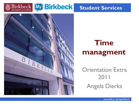 Time managment Student Services www.bbk.ac.uk/mybirkbeck Orientation Extra 2011 Angela Dierks.