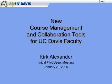 New Course Management and Collaboration Tools for UC Davis Faculty Kirk Alexander Initial Pilot Users Meeting January 20, 2006.
